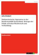 Julia Schubert: Parlamentarische Opposition in der Bundesrepublik Deutschland - Beweger der Politik zwischen Wettbewerb und Verhandlung
