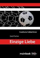 Gerd Fischer: Einzige Liebe: Frankfurter Fußball-Krimi ★★★★