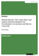 """: Michael Hanekes """"Das weiße Band"""" und Andreas Altmanns Biografie. Die Vereinbarkeit von Literatur und Film im Unterricht"""