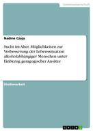 Nadine Czaja: Sucht im Alter. Möglichkeiten zur Verbesserung der Lebenssituation alkoholabhängiger Menschen unter Einbezug geragogischer Ansätze