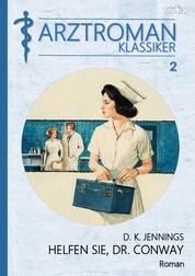 ARZTROMAN-KLASSIKER, Band 2: HELFEN SIE, DR. CONWAY - Die spannende Geschichte eines New Yorker Chirurgen!