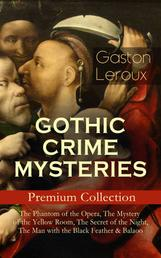 GOTHIC CRIME MYSTERIES – Premium Collection: The Phantom of the Opera, The Mystery of the Yellow Room, The Secret of the Night, The Man with the Black Feather & Balaoo - Thriller Classics