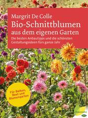 Bio-Schnittblumen aus dem eigenen Garten - Die besten Anbautipps und die schönsten Gestaltungsideen fürs ganze Jahr. Für Balkon, Beet und Blumengarten