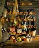 Peter R. Lehman: Schlemmen wie Gott in Frankreich - Bretagne, Normandie...