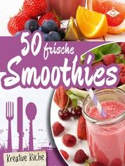 50 frische Smoothie-Rezepte - Schmackhafte und gesunde Drinks für jeden Tag