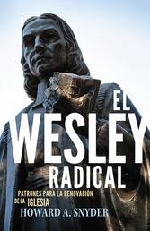 El Wesley Radical - Patrones para la renovacion de la Iglesia