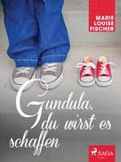 Marie Louise Fischer: Gundula, du wirst es schaffen ★★★★★