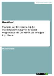 Macht in der Psychiatrie. Ist die Machtbeschreibung von Foucault vergleichbar mit der Arbeit der heutigen Psychiatrie?