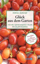 Glück aus dem Garten - Mit der Gartenexpertin durch die 10 Jahreszeiten. - Ratschläge und Anregungen für den eigenen Garten