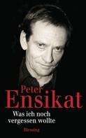 Peter Ensikat: Was ich noch vergessen wollte