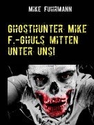 Mike Fuhrmann: Ghosthunter Mike F.-Ghuls mitten unter uns!