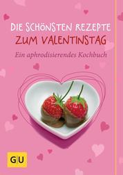 Die schönsten Rezepte zum Valentinstag - Ein aphrodisierendes Kochbuch