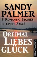 Sandy Palmer: Dreimal Liebesglück: 3 Romantic Stories in einem Band