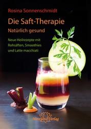 Die Saft-Therapie - Natürlich gesund Neue Heilrezepte mit Rohsäften, Smoothies und Latte macchiati