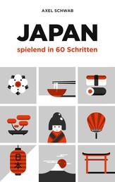 Japan spielend in 60 Schritten - Der kompakte und fundierte Reiseratgeber mit Profi-Tipps