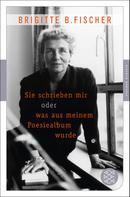 Brigitte B. Fischer: Sie schrieben mir oder was aus meinem Poesiealbum wurde