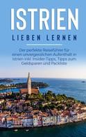 Laura Junker: Istrien lieben lernen: Der perfekte Reiseführer für einen unvergesslichen Aufenthalt in Istrien inkl. Insider-Tipps, Tipps zum Geldsparen und Packliste