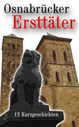 Osnabrücker Ersttäter - 12 Kurzgeschichten (Krimis, Thriller und historische Erzählungen)