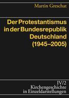 Martin Greschat: Der Protestantismus in der Bundesrepublik Deutschland (1945-2005)