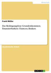 Das Bedingungslose Grundeinkommen. Finanzierbarkeit, Chancen, Risiken.