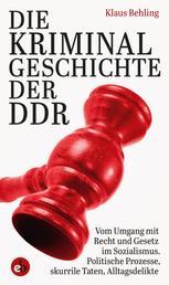 Die Kriminalgeschichte der DDR - Vom Umgang mit Recht und Gesetz im Sozialismus, Politische Prozesse, skurrile Taten, Alltagsdelikte