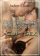 Jaden Elliots: Meine heiße Englandreise: A Cup of Sex