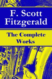 The Complete Works of F. Scott Fitzgerald: The Great Gatsby, Tender Is the Night, This Side of Paradise, The Curious Case of Benjamin Button, The Beautiful and Damned, The Love of the Last Tycoon and many more stories…