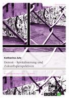 Katharina Jutz: Detroit. Revitalisierung und Zukunftsperspektiven