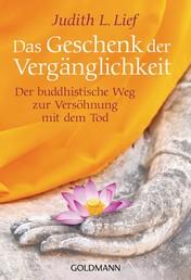 Das Geschenk der Vergänglichkeit - Der buddhistische Weg zur Versöhnung mit dem Tod