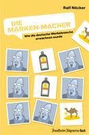 Ralf Nöcker: Die Marken-Macher: Wie die deutsche Werbebranche erwachsen wurde