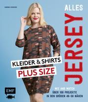 Alles Jersey – Kleider und Shirts Plus Size – Mix and Match: Schnittteile kombinieren - Über 100 Projekte in den Größen 46–56 nähen – Mit 2 Schnittmusterbogen
