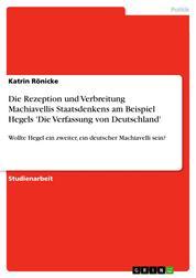 Die Rezeption und Verbreitung Machiavellis Staatsdenkens am Beispiel Hegels 'Die Verfassung von Deutschland' - Wollte Hegel ein zweiter, ein deutscher Machiavelli sein?