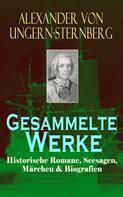 Alexander von Ungern-Sternberg: Gesammelte Werke: Historische Romane, Seesagen, Märchen & Biografien