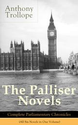 The Palliser Novels: Complete Parliamentary Chronicles (All Six Novels in One Volume) - Can You Forgive Her? + Phineas Finn + The Eustace Diamonds + Phineas Redux + The Prime Minister + The Duke's Children