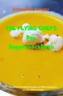 Sebastian Kemper: THE FLYING CHEFS Das Suppenkochbuch