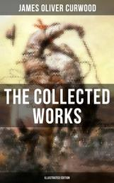 The Collected Works of James Oliver Curwood (Illustrated Edition) - The Gold Hunters, The Grizzly King, The Wolf Hunters, The Danger Trail, The Flower of the North…