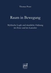 Raum in Bewegung - Mythische Logik und räumliche Ordnung im ›Erec‹ und im ›Lanzelet‹