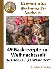 Uromas alte Weihnachtsbäckerei - 49 Backrezepte zur Weihnachtszeit aus dem 19. Jahrhundert