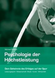 Psychologie der Höchstleistung - Dem Geheimnis des Erfolges auf der Spur – Leistungssport, Wissenschaft, Musik, Kunst, Wirtschaft
