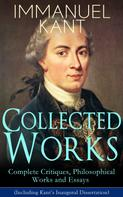 Immanuel Kant: Collected Works of Immanuel Kant: Complete Critiques, Philosophical Works and Essays (Including Kant's Inaugural Dissertation)