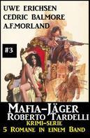 A. F. Morland: Mafia-Jäger Roberto Tardelli #3 - Krimi-Serie: 5 Romane in einem Band