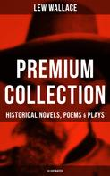 Lew Wallace: LEW WALLACE Premium Collection: Historical Novels, Poems & Plays (Illustrated)