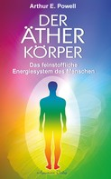 Arthur E. Powell: Der Ätherkörper - Das feinstoffliche Energiesystem des Menschen