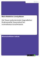 Marie Madeleine Larwig-Bakam: Die Trauer pubertierender Jugendlicher. Professionelle Trauerarbeit bei verstorbenen Geschwistern