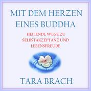 Mit dem Herzen eines Buddha - Heilende Wege zu Selbstakzeptanz und Lebensfreude (Ungekürzt)