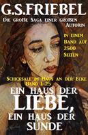 G. S. Friebel: Ein Haus der Liebe, ein Haus der Sünde: Schicksale im Haus an der Ecke Band 1-25: Die große Saga in einem Band auf 2500 Seiten