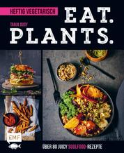Eat. Plants. – Heftig vegetarisch - Über 80 juicy Soulfood-Rezepte