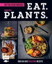 Eat. Plants. – Heftig vegetarisch - Über 80 juicy Soulfood-Rezepte
