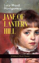 JANE OF LANTERN HILL (Children's Book Classic) - Including the Memoirs of Lucy Maud Montgomery