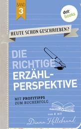 HEUTE SCHON GESCHRIEBEN? - Band 3: Die richtige Erzählperspektive - Mit Profitipps zum Bucherfolg
